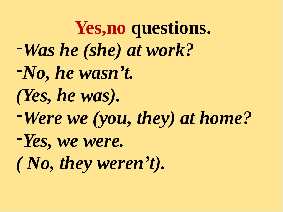 Yes,no questions. Was he (she) at work? No, he wasn't. (Yes, he was). Were we
