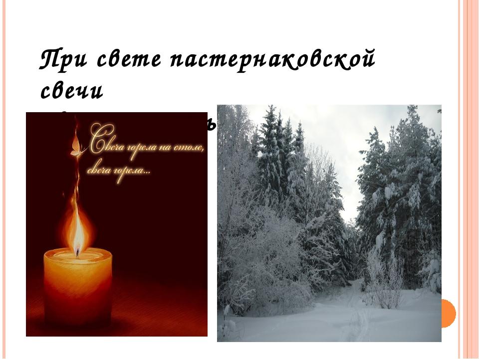 При свете пастернаковской свечи Метель и ночь судьбу мою связали.