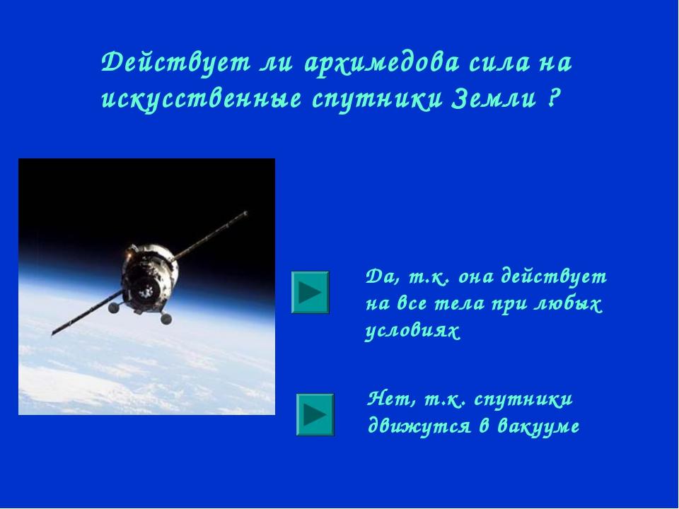 Действует ли архимедова сила на искусственные спутники Земли ? Да, т.к. она д...