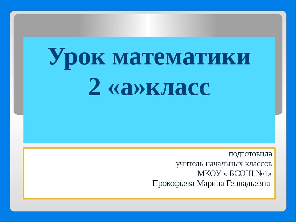 Урок математики 2 «а»класс подготовила учитель начальных классов МКОУ « БСОШ...
