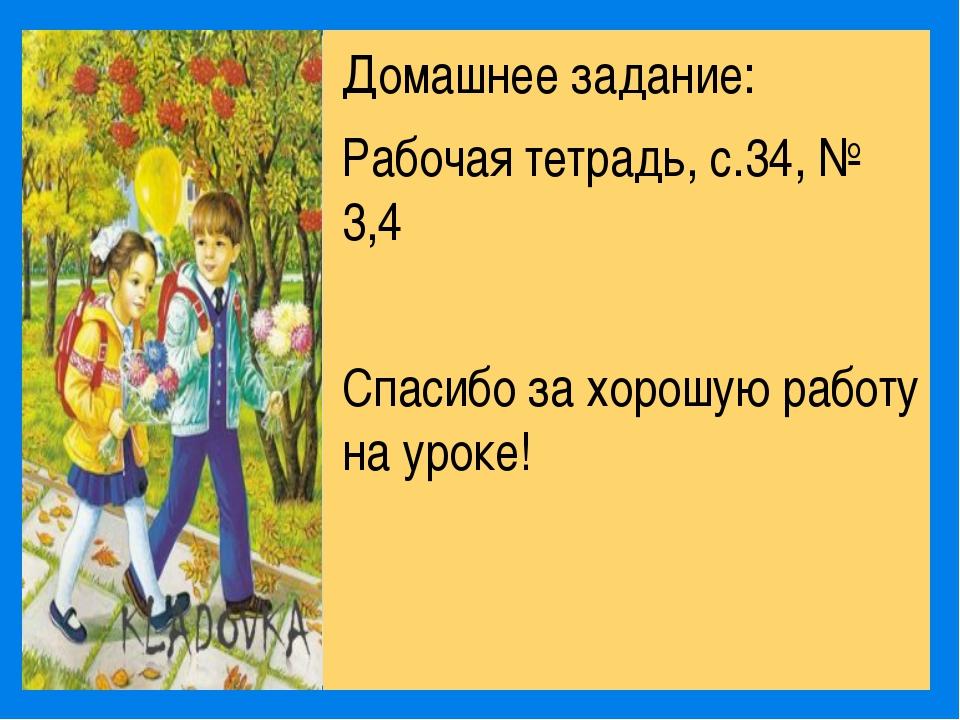 Домашнее задание: Рабочая тетрадь, с.34, № 3,4 Спасибо за хорошую работу на...