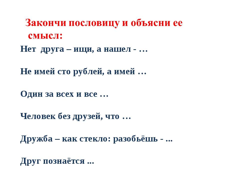 Нет друга – ищи, а нашел - … Не имей сто рублей, а имей … Один за всех и все...