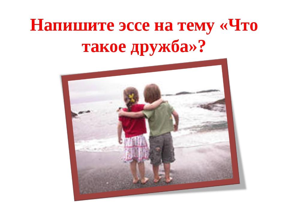 Напишите эссе на тему «Что такое дружба»?