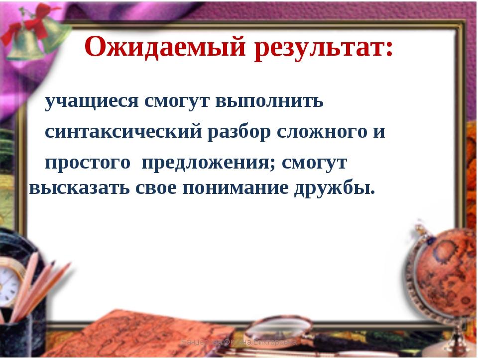 Ожидаемый результат: Банцерова Оксана Викторовна учащиеся смогут выполнить си...