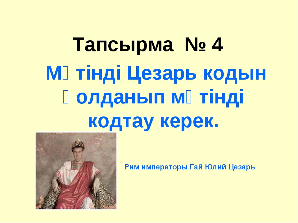 Тапсырма № 4  Мәтінді Цезарь кодын қолданып мәтінді кодтау керек. Рим импера...