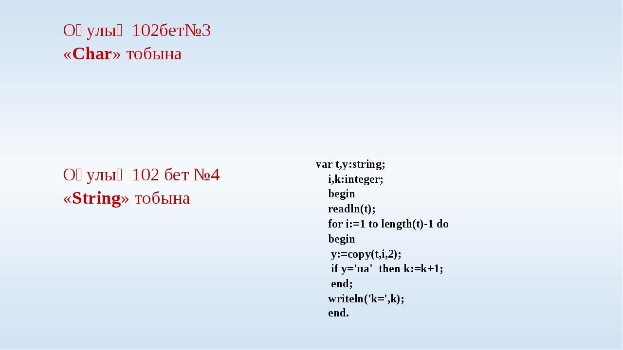 Оқулық 102бет№3 «Char» тобына Оқулық 102 бет №4 «String» тобына var t,y:strin...