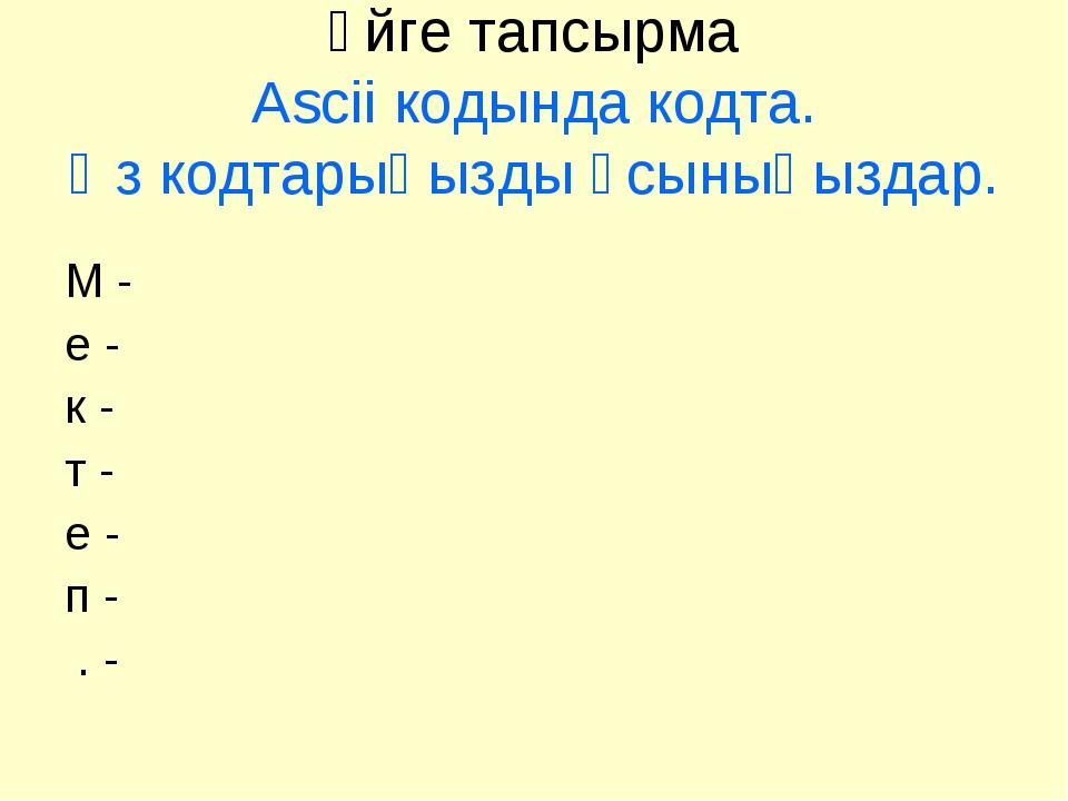 Үйге тапсырма Ascii кодында кодта. Өз кодтарыңызды ұсыныңыздар. М - е - к - т...