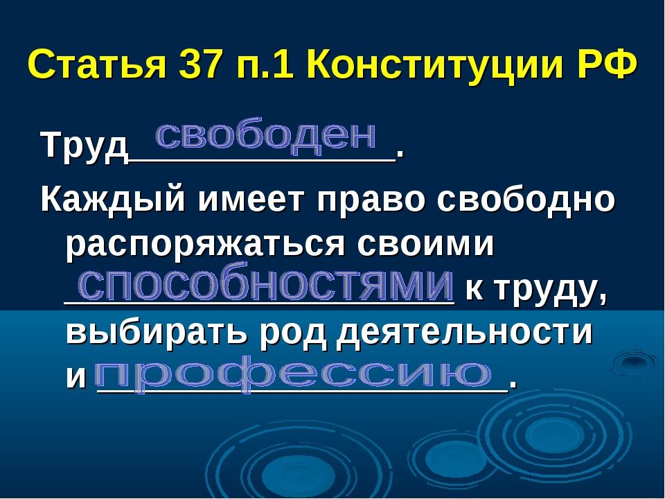 Статья 37 п.1 Конституции РФ Труд_____________. Каждый имеет право свободно р...