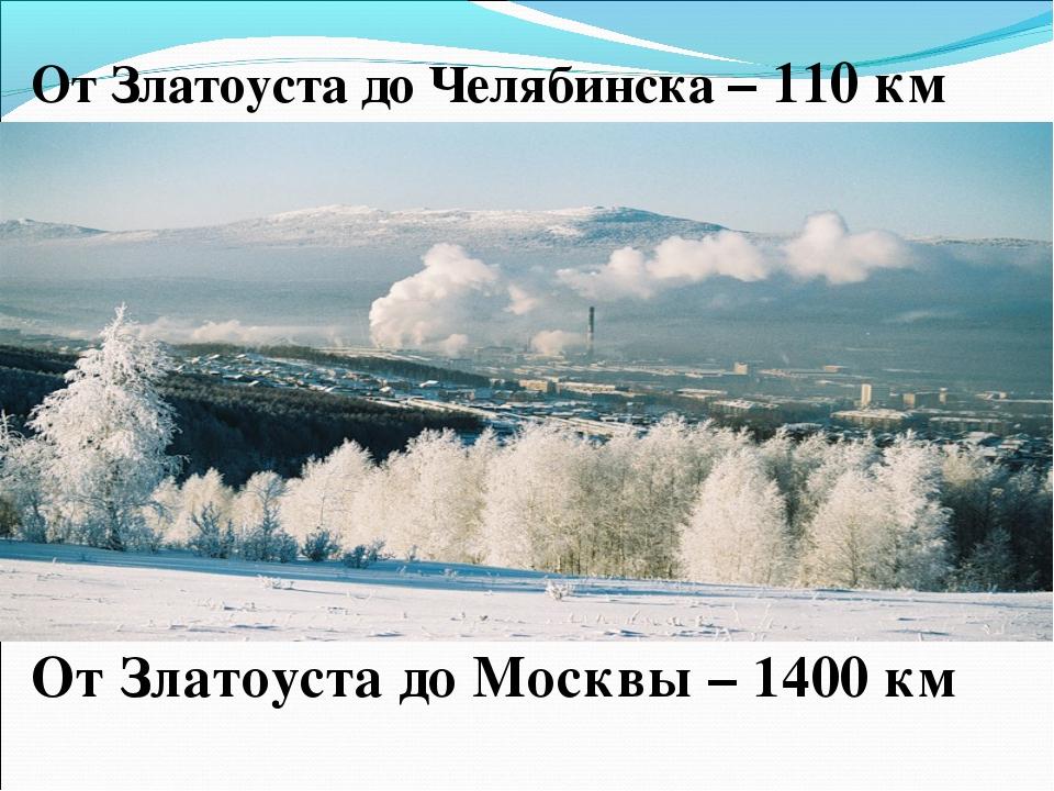 От Златоуста до Челябинска – 110 км От Златоуста до Москвы – 1400 км