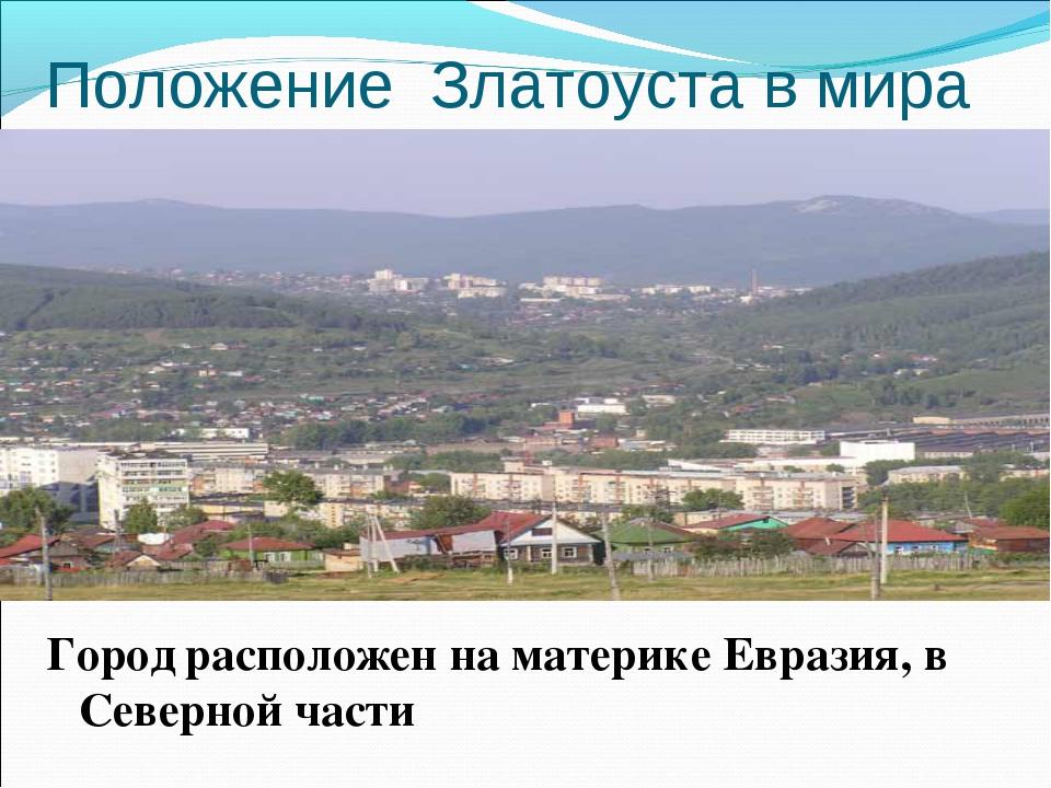 Положение Златоуста в мира Город расположен на материке Евразия, в Северной ч...