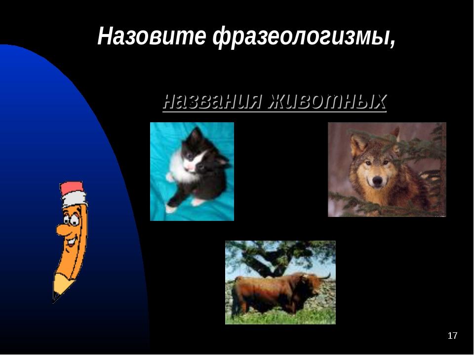 * Назовите фразеологизмы, в состав которых входят названия животных