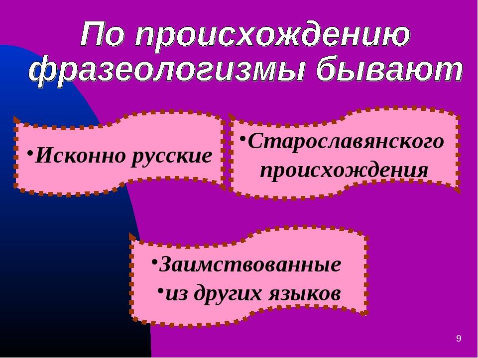 * Заимствованные из других языков Старославянского происхождения Исконно русс...