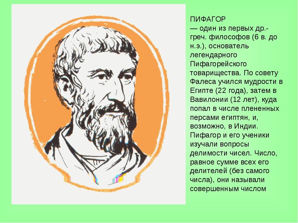 ПИФАГОР — один из первых др.-греч. философов (6 в. до н.э.), основатель леген...