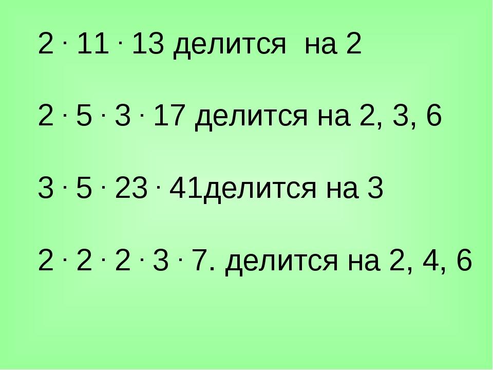 2.11.13 делится на 2 2.5.3.17 делится на 2, 3, 6 3.5.23.41дел...