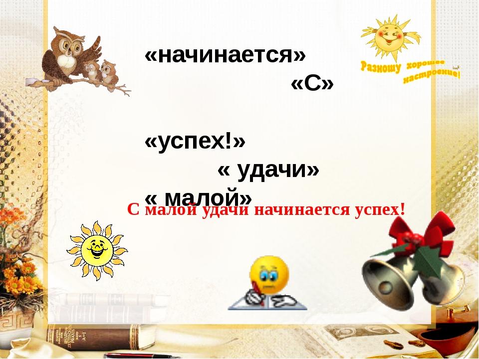«начинается» «С» «успех!» « удачи» « малой»  С малой удачи начинается успех!