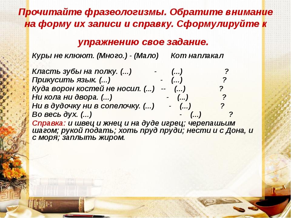 Прочитайте фразеологизмы. Обратите внимание на форму их записи и справку. Сфо...