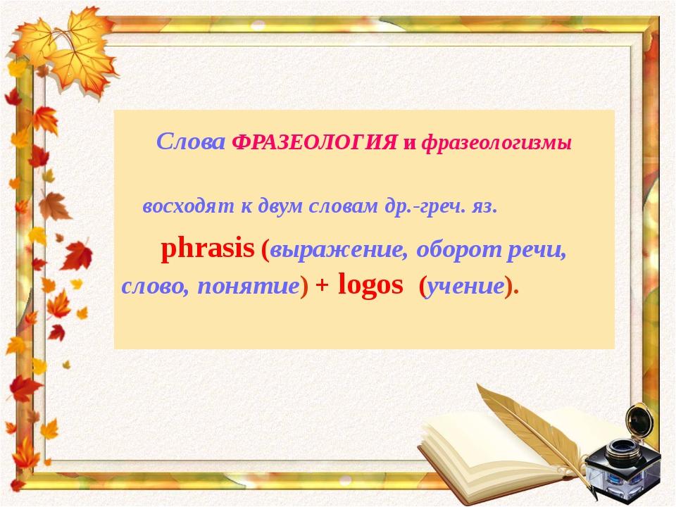 Слова ФРАЗЕОЛОГИЯ и фразеологизмы восходят к двум словам др.-греч. яз. phrasi...