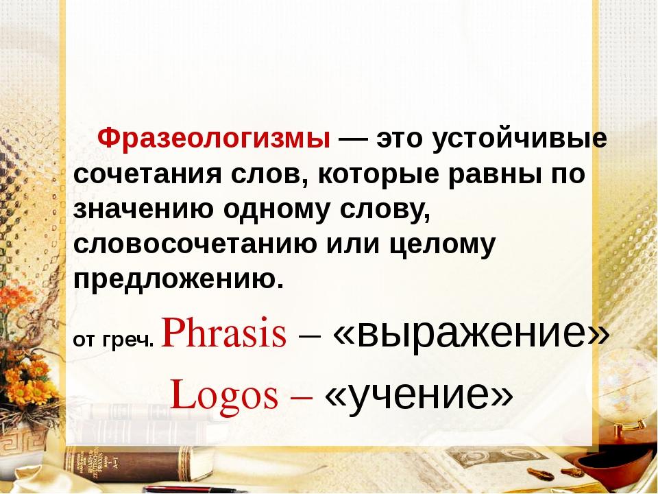 Фразеологизмы — это устойчивые сочетания слов, которые равны по значению одн...