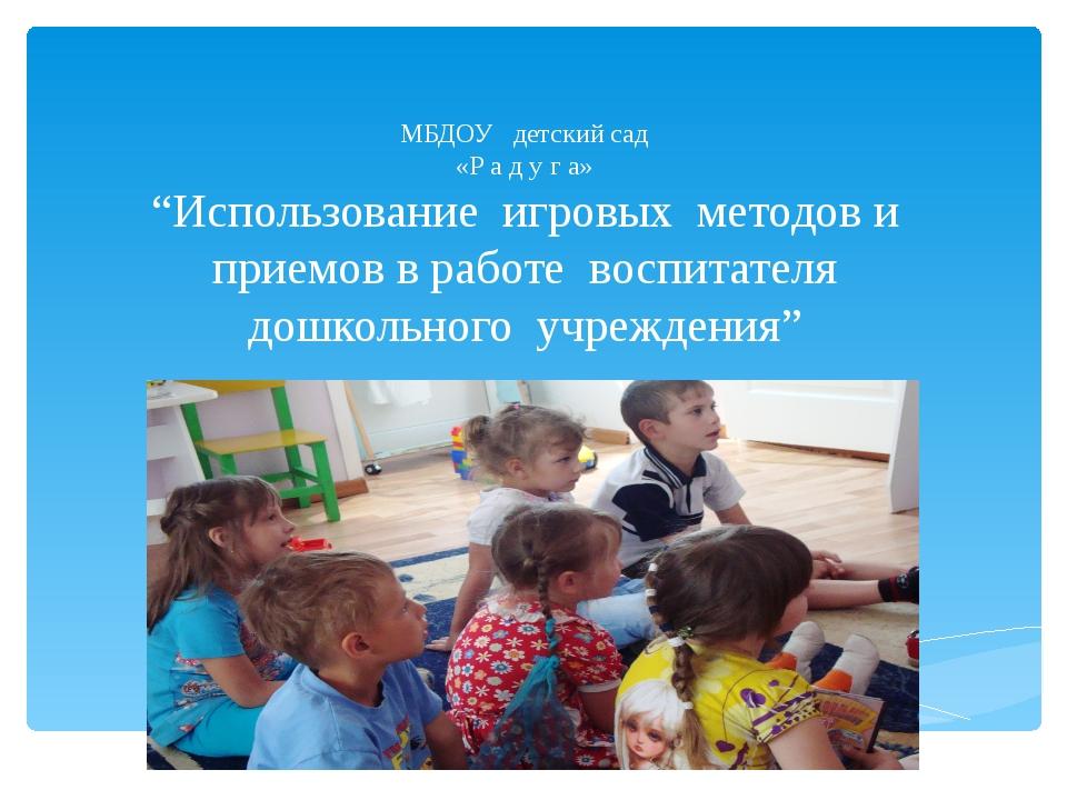 """МБДОУ детский сад «Р а д у г а» """"Использование игровых методов и приемов в ра..."""