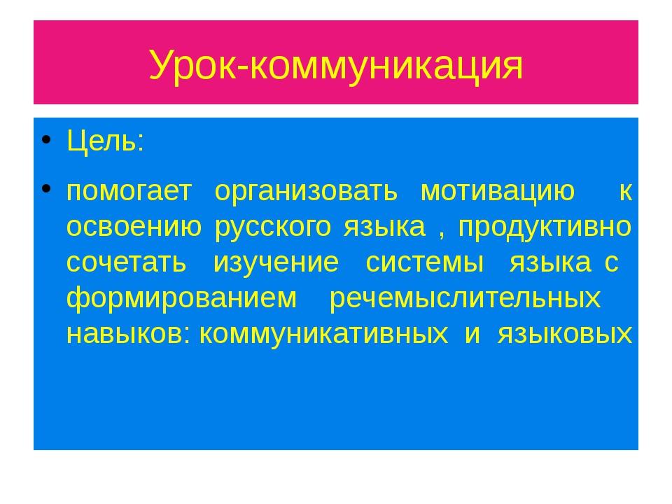 Урок-коммуникация Цель: помогает организовать мотивацию к освоению русского я...