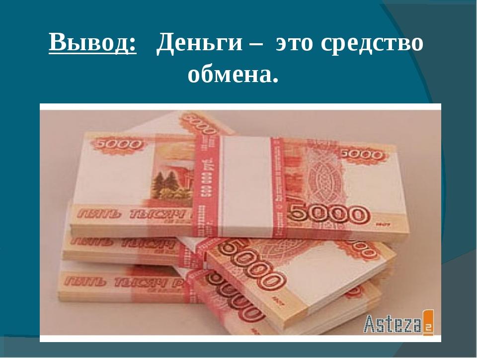 Вывод: Деньги – это средство обмена.