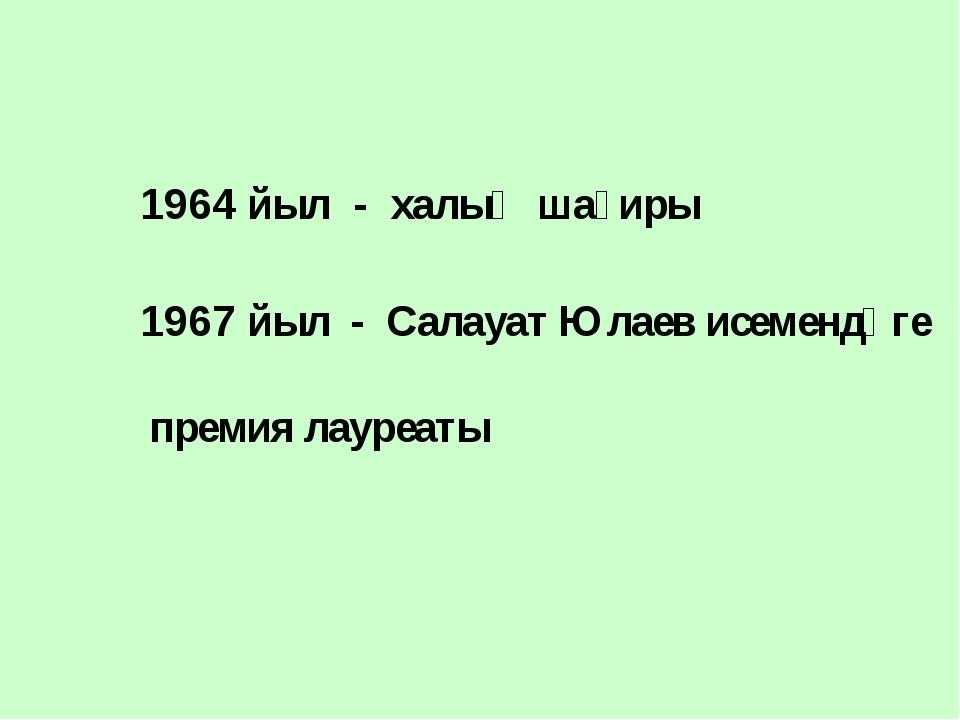 1964 йыл - халыҡ шағиры 1967 йыл - Салауат Юлаев исемендәге премия лауреаты