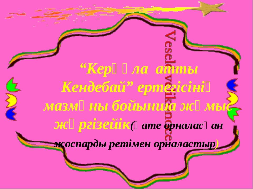"""""""Керқұла атты Кендебай"""" ертегісінің мазмұны бойынша жұмыс жүргізейік(қате орн..."""