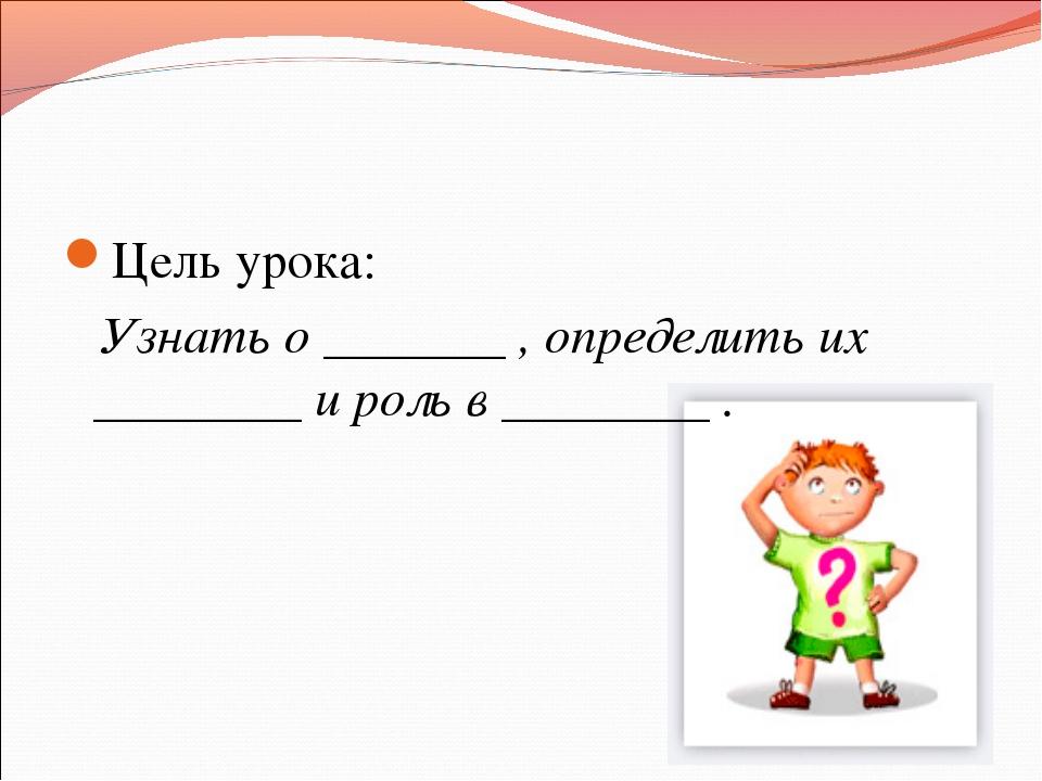 Цель урока: Узнать о _______ , определить их ________ и роль в ________ .