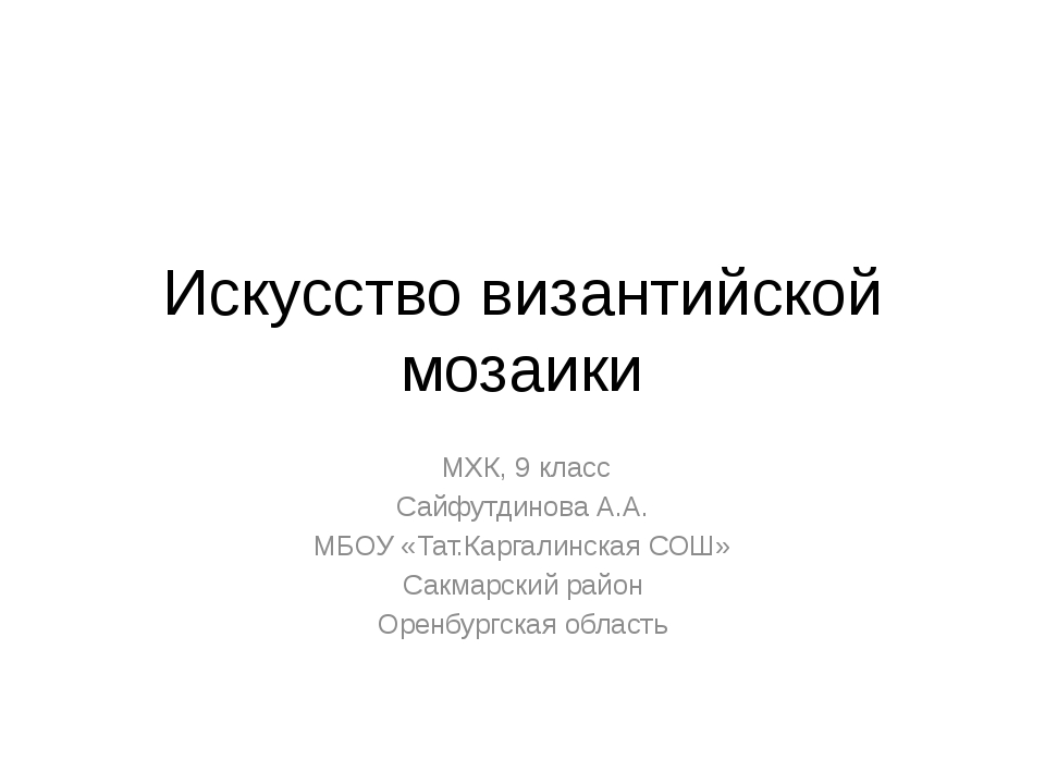 Искусство византийской мозаики МХК, 9 класс Сайфутдинова А.А. МБОУ «Тат.Карга...