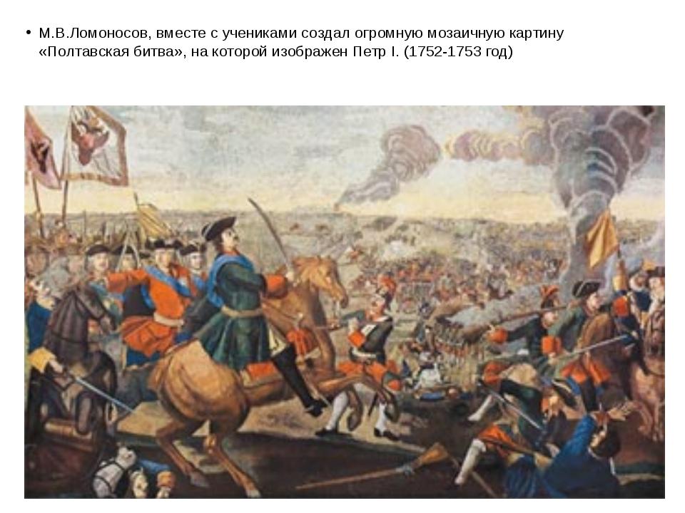 М.В.Ломоносов, вместе с учениками создал огромную мозаичную картину «Полтавск...