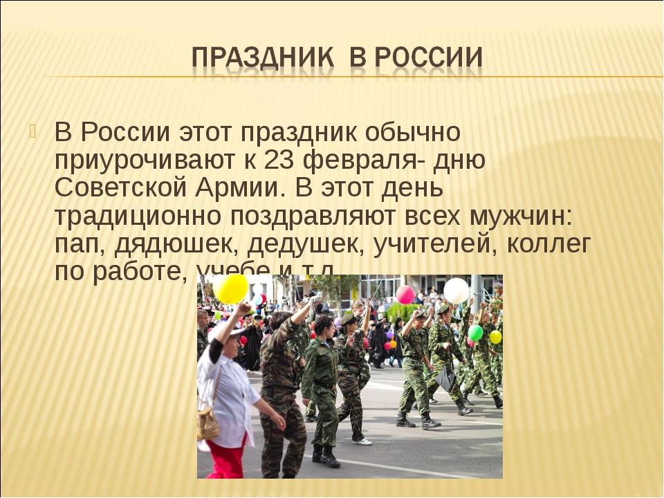 В России этот праздник обычно приурочивают к 23 февраля- дню Советской Армии....