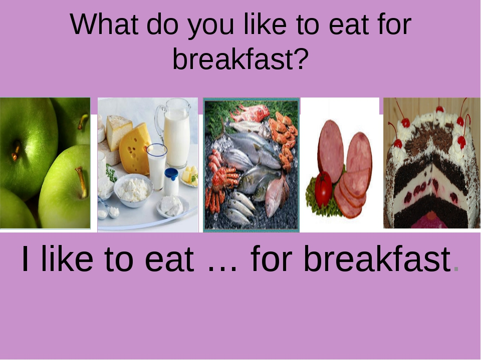 What do you like to eat for breakfast? I like to eat … for breakfast.