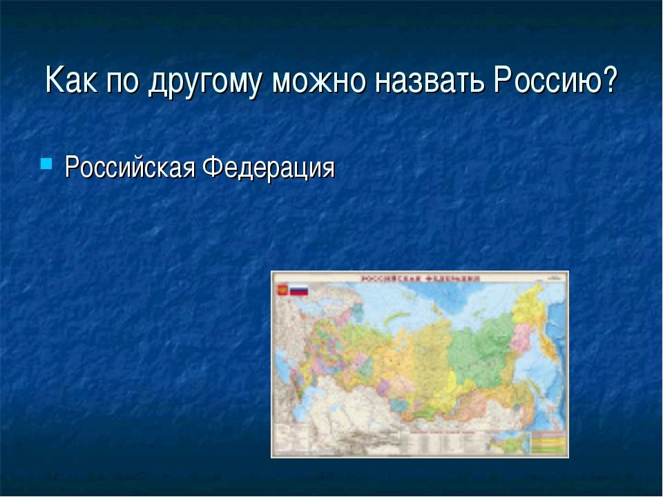 Как по другому можно назвать Россию? Российская Федерация