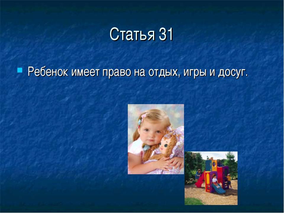 Статья 31 Ребенок имеет право на отдых, игры и досуг.