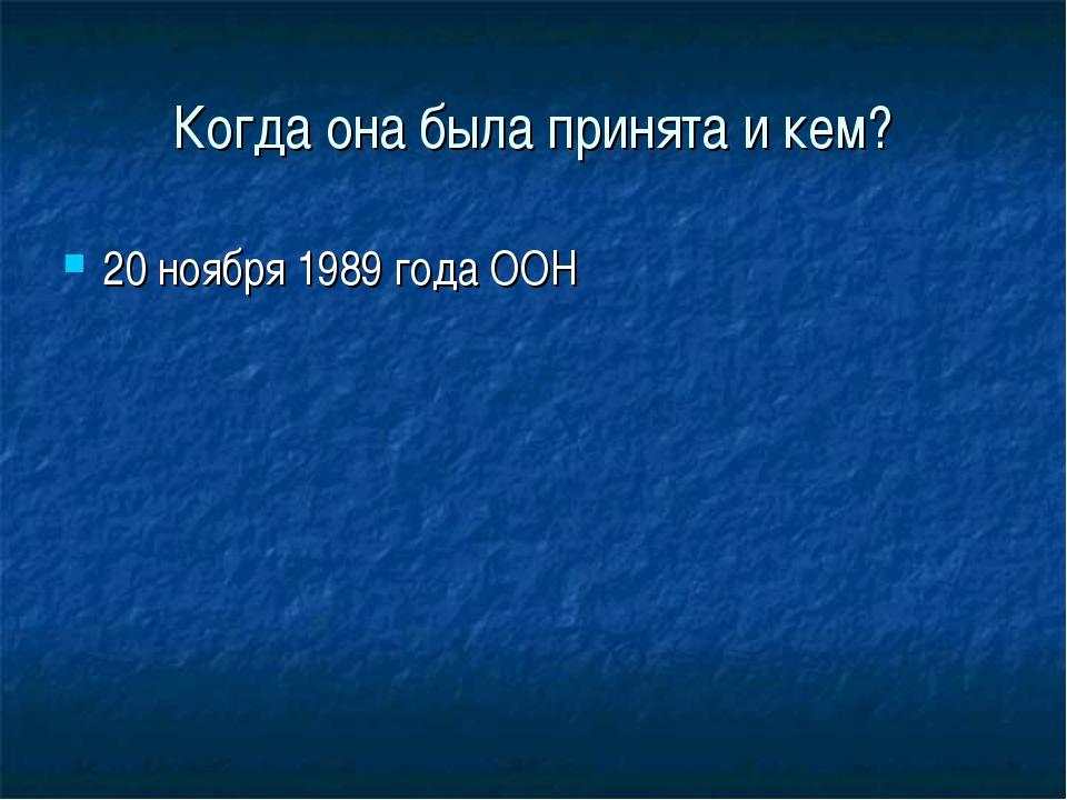 Когда она была принята и кем? 20 ноября 1989 года ООН