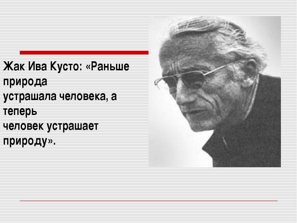 Жак ИваКусто: «Раньше природа устрашала человека, а теперь человек устрашает...