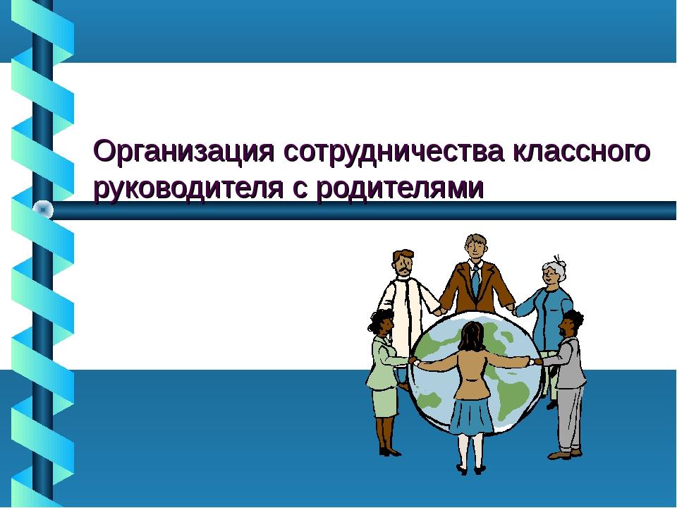 Организация сотрудничества классного руководителя с родителями