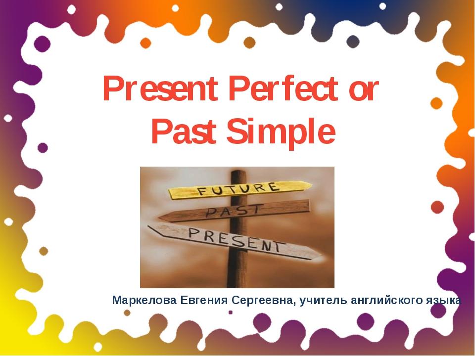 Present Perfect or Past Simple Маркелова Евгения Сергеевна, учитель английско...
