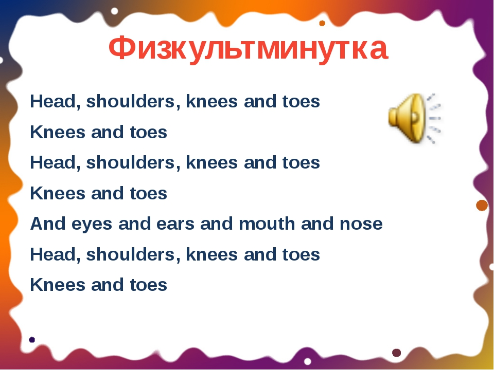 Физкультминутка Head, shoulders, knees and toes Knees and toes Head, shoulder...
