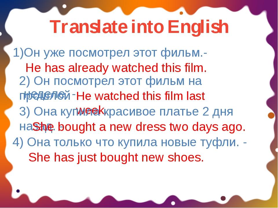 Translate into English 1)Он уже посмотрел этот фильм.- He has already watched...