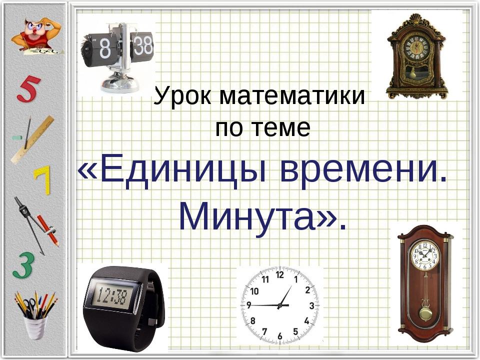 Урок математики по теме «Единицы времени. Минута».