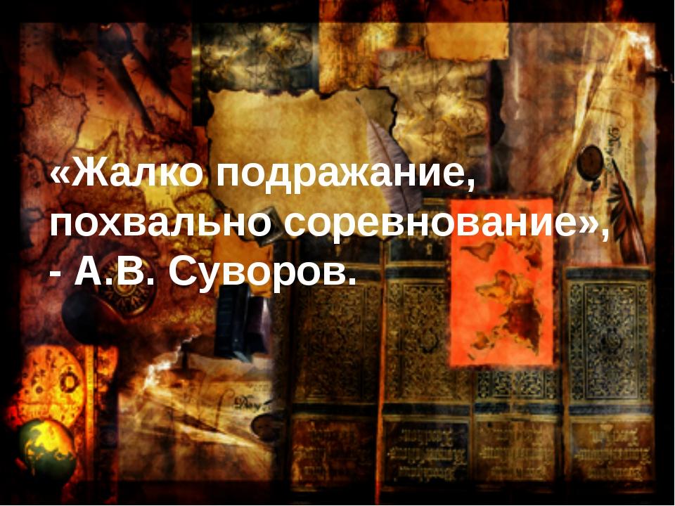 «Жалко подражание, похвально соревнование», - А.В. Суворов.
