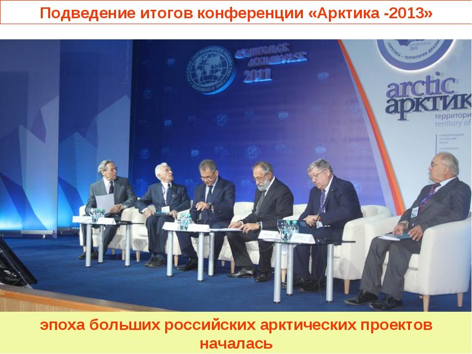Подведение итогов конференции «Арктика -2013» эпоха больших российских арктич...