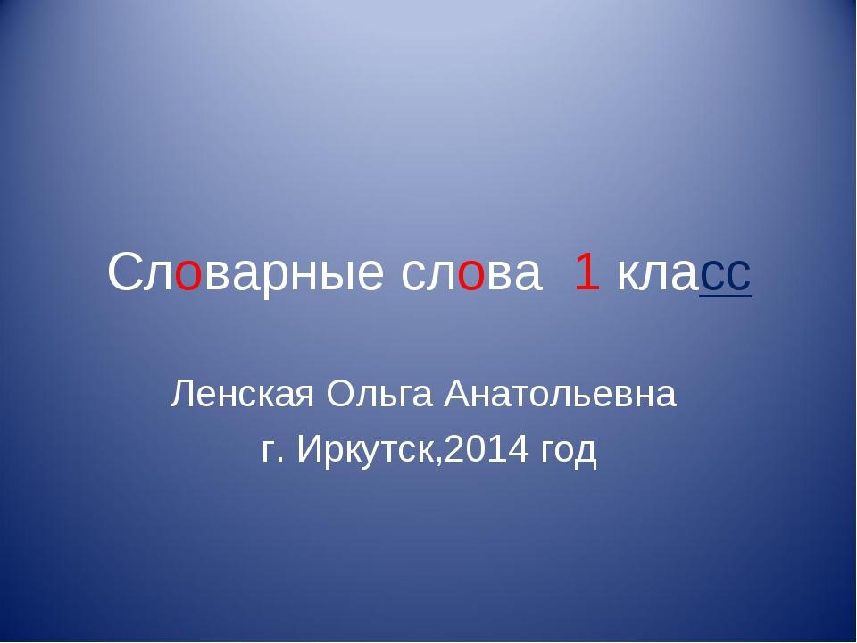 Словарные слова 1 класс Ленская Ольга Анатольевна г. Иркутск,2014 год