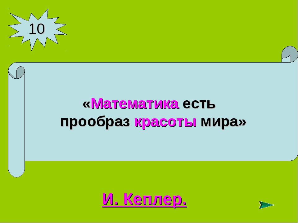 10 «Математика есть прообраз красоты мира» И. Кеплер.