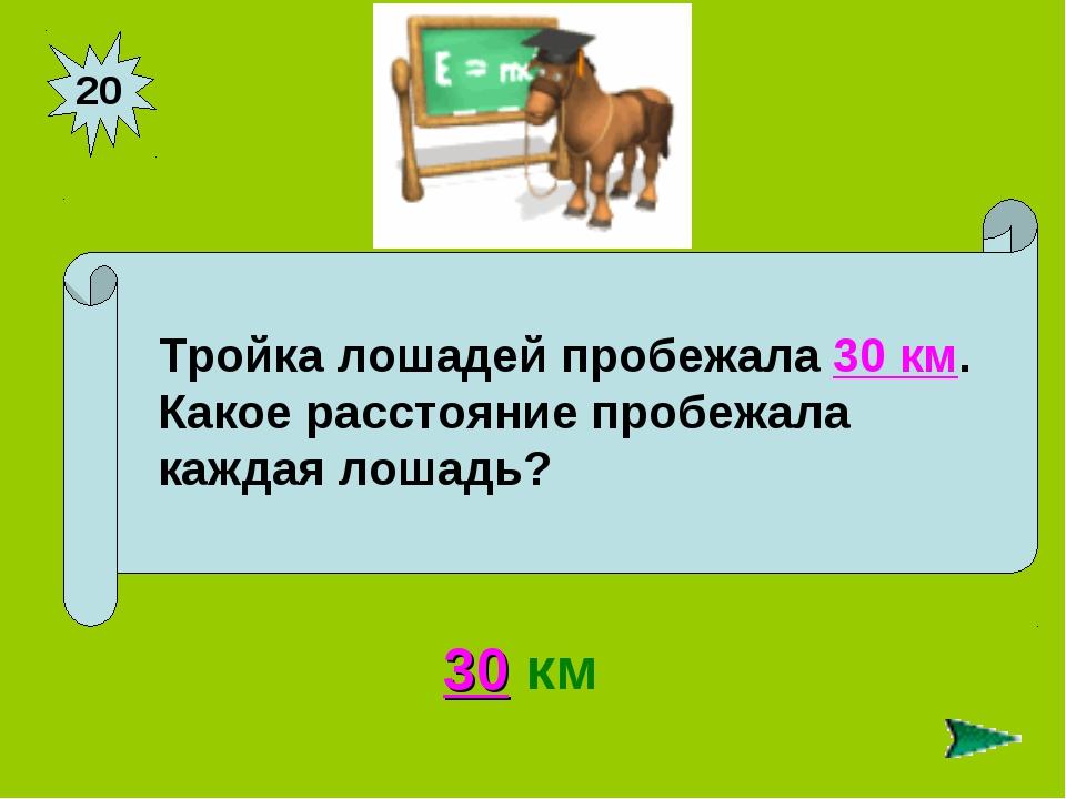 20 30 км Тройка лошадей пробежала 30 км. Какое расстояние пробежала каждая ло...