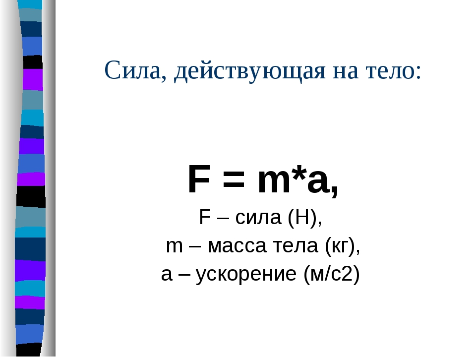 Сила, действующая на тело: F = m*a, F – сила (Н), m – масса тела (кг), a – у...