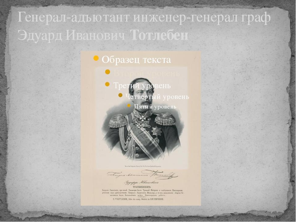 Генерал-адъютант инженер-генерал граф Эдуард ИвановичТотлебен