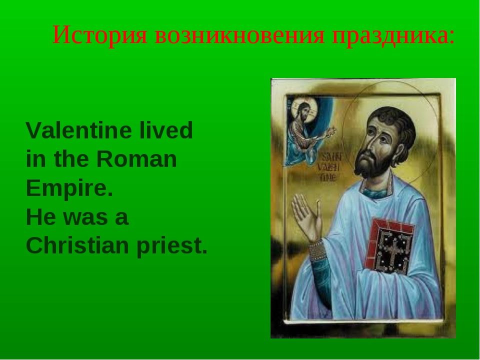 Valentine lived in the Roman Empire. He was a Christian priest. История возни...