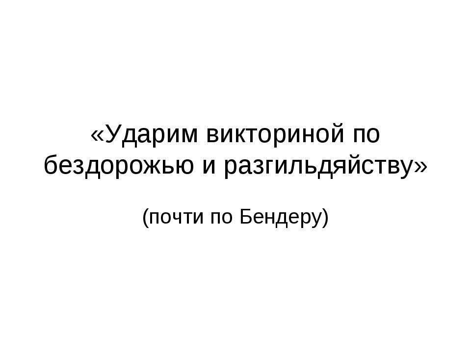 «Ударим викториной по бездорожью и разгильдяйству» (почти по Бендеру)